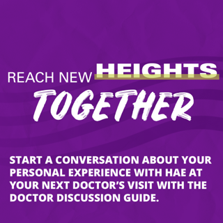 Reach new heights together. Start a conversation about your personal experience with HAE at your next doctor's visit with the Doctor Discussion Guide.